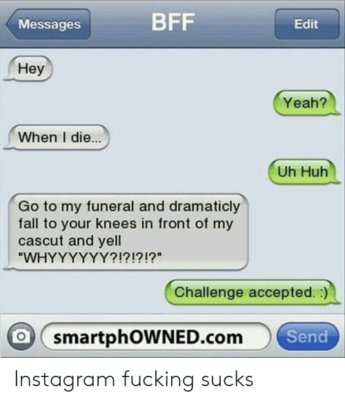 """Fall, Fucking, and Huh: Messages  BFF  Edit  Hey  Yeah?  When I die..  Uh Huh  Go to my funeral and dramaticly  fall to your knees in front of my  cascut and yell  WHYYYYYY?!?!?!?""""  Challenge accepted.:)  smartphOWNED.com Send Instagram fucking sucks"""