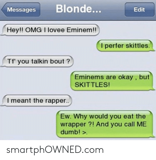 Dumb, Eminem, and Omg: Messages Blonde...  Edit  Hey!! OMG I lovee Eminem!!  I perfer skittles  Tf' you talkin bout?  Eminems are okay, but  SKITTLES!  I meant the rapper..  Ew. Why would you eat the  wrapper?! And you call ME  dumb! > smartphOWNED.com