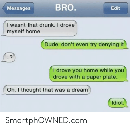 A Dream, Drunk, and Dude: Messages  BRO.  Edit  I wasnt that drunk. I drove  myself home.  Dude. don't even try denying it  I drove you home while you  drove with a paper plate..  Oh. I thought that was a dream  Idiot. SmartphOWNED.com