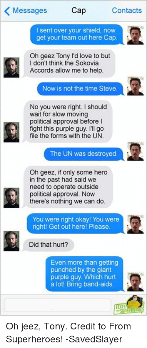 Love, Memes, and Giant: Messages  Cap  Contacts  Isent over your shield, now  get your team out here Cap  Oh geez Tony l'd love to but  I don't think the Sokovia  Accords allow me to help.  Now is not the time Steve  No you were right. I should  wait for slow moving  political approval before l  fight this purple guy. I'll go  file the forms with the UN.  The UN was destroyed  Oh geez, if only some hero  in the past had said we  need to operate outside  political approval. Now  there's nothing we can do.  You were right okay! You were  right! Get out here! Please  Did that hurt?  Even more than getting  punched by the giant  purple guy. Which hurt  a lot! Bring band-aids Oh jeez, Tony.  Credit to From Superheroes!  -SavedSlayer