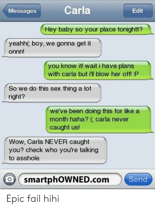 Fail, Sex, and Wow: Messages  Carla  Edit  Hey baby so your place tonightt?  yeahh( boy, we gonna get it  onnn!  you know it! wait i have plans  with carla but i'll blow her off! P  So we do this sex thing a lot  right?  we've been doing this for like a  month haha? ( carla never  caught us!  Wow, Carla NEVER caught  you? check who you're talking  to asshole.  smartphoWNED.com  Send Epic fail hihi
