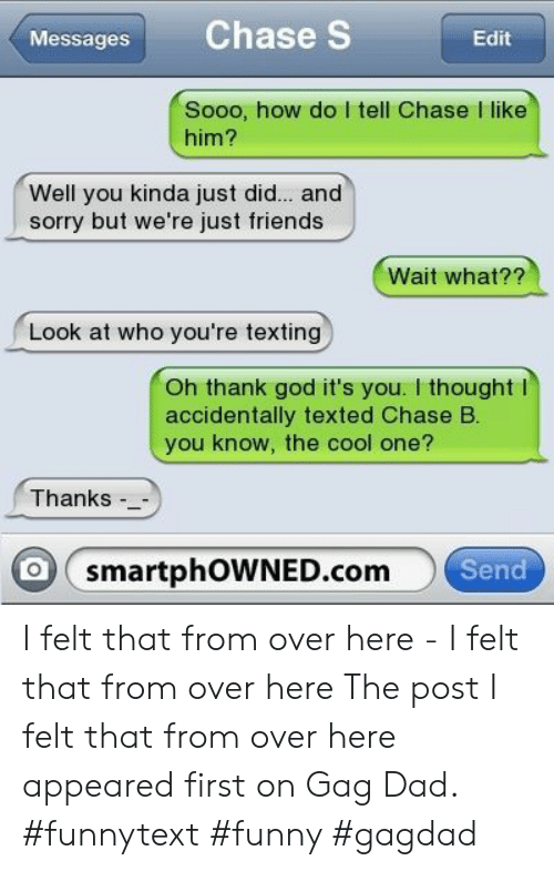 Dad, Friends, and Funny: Messages Chase S  Edit  Sooo, how do I tell Chase I like  him?  Well you kinda just did... and  sorry but we're just friends  Wait what??  Look at who you're texting  Oh thank god it's you. I thoughtl  accidentally texted Chase B.  you know, the cool one?  Thanks -  O smartphOWNED.com  Send I felt that from over here - I felt that from over here The post I felt that from over here appeared first on Gag Dad. #funnytext #funny #gagdad
