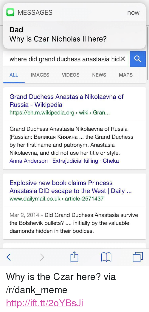 """Anna, Dad, and Dank: MESSAGES  Dad  Why is Czar Nicholas Il here?  now  Where did grand duchess anastasia hidX  ALL  IMAGES  VIDEOS  NEWS  MAPS  Grand Duchess Anastasia Nikolaevna of  Russia - Wikipedia  https://en.m.wikipedia.org wiki Gran..  Grand Duchess Anastasia Nikolaevna of Russia  (Russian : Великая Княжна the Grand Duchess  by her first name and patronym, Anastasia  Nikolaevna, and did not use her title or style.  Anna Anderson Extrajudicial killing Cheka  Explosive new book claims Princess  Anastasia DID escape to the West Daily  www.dailymail.co.uk article-2571437  Mar 2, 2014 Did Grand Duchess Anastasia survive  the Bolshevik bullets? initially by the valuable  diamonds hidden in their bodices. <p>Why is the Czar here? via /r/dank_meme <a href=""""http://ift.tt/2oYBsJi"""">http://ift.tt/2oYBsJi</a></p>"""