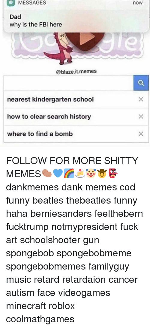 Memes, SpongeBob, and Search: MESSAGES  Dad  why is the FBI here  @blaze it memes  nearest kindergarten school  how to clear search history  where to find a bomb  now FOLLOW FOR MORE SHITTY MEMES🥔💙🌈🍰🤡🤠👺 dankmemes dank memes cod funny beatles thebeatles funny haha berniesanders feelthebern fucktrump notmypresident fuck art schoolshooter gun spongebob spongebobmeme spongebobmemes familyguy music retard retardaion cancer autism face videogames minecraft roblox coolmathgames