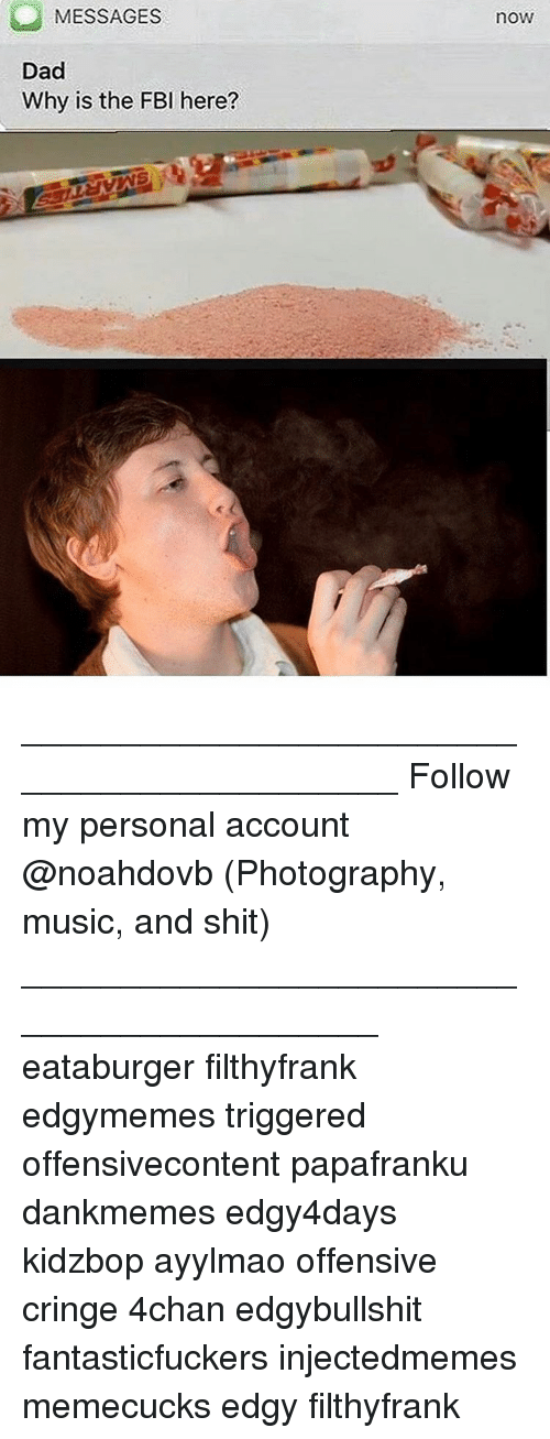 Fbi, Memes, and Music: MESSAGES  Dad  Why is the FBI here?  noW ____________________________________________ Follow my personal account @noahdovb (Photography, music, and shit) ___________________________________________ eataburger filthyfrank edgymemes triggered offensivecontent papafranku dankmemes edgy4days kidzbop ayylmao offensive cringe 4chan edgybullshit fantasticfuckers injectedmemes memecucks edgy filthyfrank
