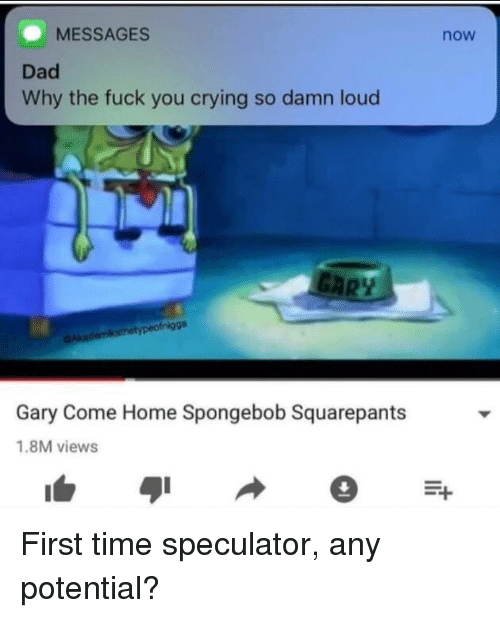 Messages Dad Why The Fuck You Crying So Damn Loud Now Gary Come Home