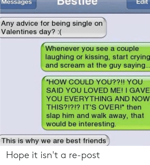 """Advice, Crying, and Friends: Messages  Edit  Any advice for being single on  Valentines day? :(  Whenever you see a couple  laughing or kissing, start crying  and scream at the guy saying..  """"HOW COULD YOU??!! YOU  SAID YOU LOVED ME! I GAVE  YOU EVERYTHING AND NOW  THIS?!?!? IT'S OVER!"""" then  slap him and walk away, that  would be interesting  This is why we are best friends Hope it isn't a re-post"""