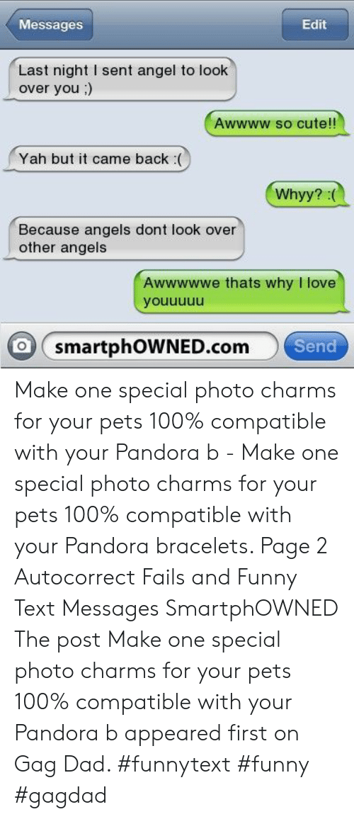 Autocorrect, Cute, and Dad: Messages  Edit  Last night I sent angel to look  over you;)  Awwww so cute!!  Yah but it came back (  Because angels dont look over  other angels  Awwwwwe thats why I love  youuuuu  WNED.comSend  O smartphOW Make one special photo charms for your pets 100% compatible with your Pandora b - Make one special photo charms for your pets 100% compatible with your Pandora bracelets. Page 2 Autocorrect Fails and Funny Text Messages SmartphOWNED The post Make one special photo charms for your pets 100% compatible with your Pandora b appeared first on Gag Dad. #funnytext #funny #gagdad