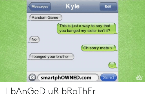 Sorry, Game, and Bad Fake Texts: Messages  Edit  Random Game  This is just a way to say that  you banged my sister isn't it?  No  Oh sorry mate:/  I banged your brother  O smartphOWNED.com  Send I bAnGeD uR bRoThEr