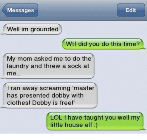 Clothes, Elf, and Laundry: Messages  Edit  Well im grounded  Wtf did you do this time?  My mom asked me to do the  laundry and threw a sock at  me..  l ran away screaming 'master  has presented dobby with  clothes! Dobby is free!'  LOL I have taught you well my  little house elf)