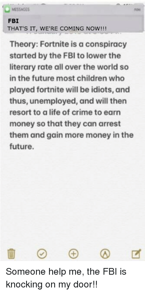 Children, Crime, and Fbi: MESSAGES  FBI  THAT'S IT, WE'RE COMING NOW!!!  Theory: Fortnite is a conspiracy  started by the FBI to lower the  literary rate all over the world so  in the future most children who  played fortnite will be idiots, and  thus, unemployed, and will then  resort to a life of crime to earn  money so that they can arrest  them and gain more money in the  future.