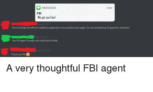Fam, Fbi, and Life: MESSAGES  FBI  We got you Fam!  now  Life is Strange soundtrack suddenly appeared on my youtube main page. I'm not complaining. Its good for relaxation  Today at 1:20 PM  Your fbi agent thought you could use a break  Today at 1:20 PM  Thank you FBI <p>A very thoughtful FBI agent</p>