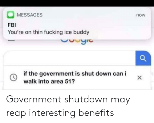 Fbi, Fucking, and Government: MESSAGES  FBI  You're on thin fucking ice buddy  now  if the government is shut down can i  walk into area 51 Government shutdown may reap interesting benefits
