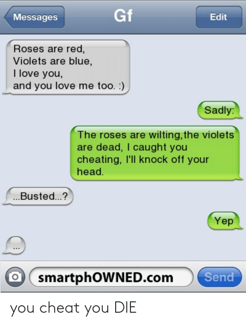 Cheating, Head, and Love: Messages  Gf  Edit  Roses are red,  Violets are blue,  I love you,  and you love me too. :)  Sadly:  The roses are wilting, the violets  are dead, I caught you  cheating, I'll knock off your  head  ..Busted..?  Yep  O smartphOWNED.com Se you cheat you DIE
