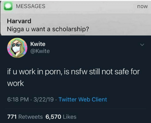Nsfw, Twitter, and Work: MESSAGES  Harvard  Nigga u want a scholarship?  now  Kwite  @kwite  if u work in porn, is nsfw still not safe for  work  6:18 PM 3/22/19. Twitter Web Client  771 Retweets 6,570 Likes