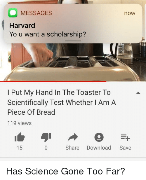 Yo, Harvard, and Science: MESSAGES  Harvard  Yo u want a scholarship?  now  I Put My Hand In The Toaster To  Scientifically Test Whether I Am A  Piece Of Bread  119 views  15  Share Download Save Has Science Gone Too Far?
