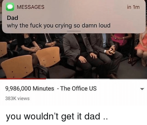Crying, Dad, and Fuck You: MESSAGES  in 1m  Dad  why the fuck you crying so damn loud  9,986,000 Minutes  The Office US  383K views you wouldn't get it dad ..