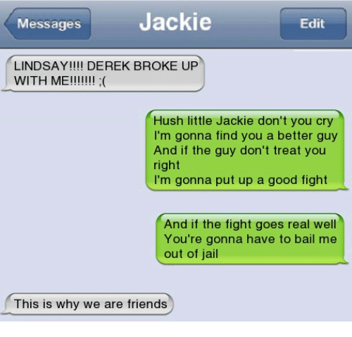 Friends, Memes, and Good: Messages  Jackie  Edit  LINDSAY!!! DEREK BROKE UP  Hush little Jackie don't you cry  I'm gonna find you a better guy  And if the guy don't treat you  right  I'm gonna put up a good fight  And if the fight goes real well  You're gonna have to bail me  out of jal  This is why we are friends