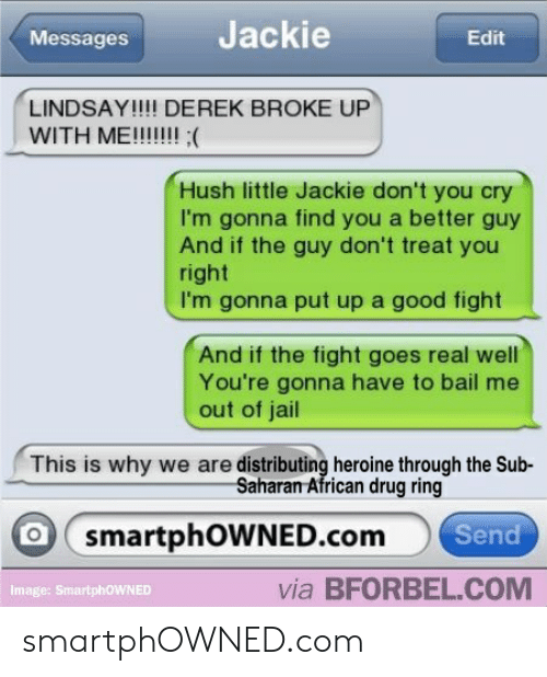 Jail, Reddit, and Good: Messages  Jackie  Edit  LINDSAY!!!! DEREK BROKE UP  WITH ME!!!!  Hush little Jackie don't you cry  I'm gonna find you a better guy  And if the guy don't treat you  right  I'm gonna put up a good fight  And if the fight goes real well  You're gonna have to bail me  out of jail  This is why we are distributing heroine through the Sub-  Saharan African drug ring  smartphOWNED.com  Send  Image: SmartphoWNED  via BFORBEL.COM smartphOWNED.com
