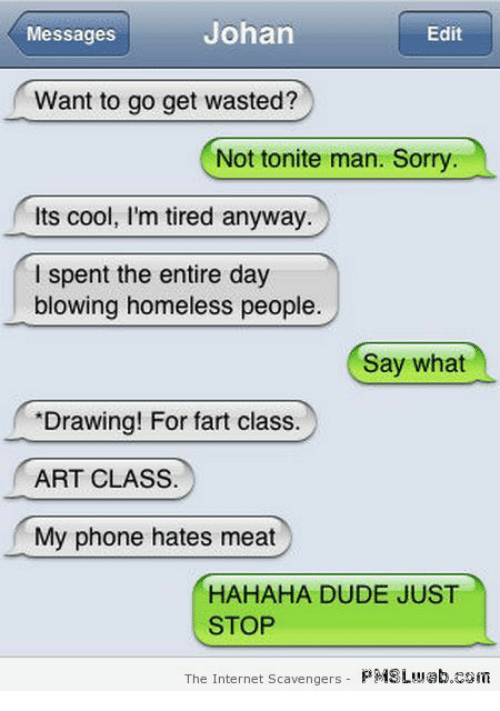 Dude, Homeless, and Internet: Messages  Johan  Edit  Want to go get wasted?  Not tonite man. Sorry  Its cool, l'm tired anyway  I spent the entire day  blowing homeless people.  Say what  Drawing! For fart class.  ART CLASS.  My phone hates meat  HAHAHA DUDE JUST  STOP  The Internet Scavengers PMSLw@b.com