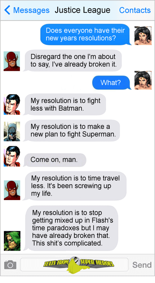 Batman, Life, and New Year's Resolutions: Messages Justice League Contacts  Does everyone have their  new years resolutions?  Disregard the one I'm about  to say, Tve already broKen it  What?  My resolution is to fight  less with Batman  My resolution is to make a  new plan to fight Superman  Come on, man  My resolution is to time travel  less. It's been screwing up  my life  My resolution is to stop  getting mixed up in Flash's  time paradoxes but I may  nave already broken that  This shit's complicated  Send