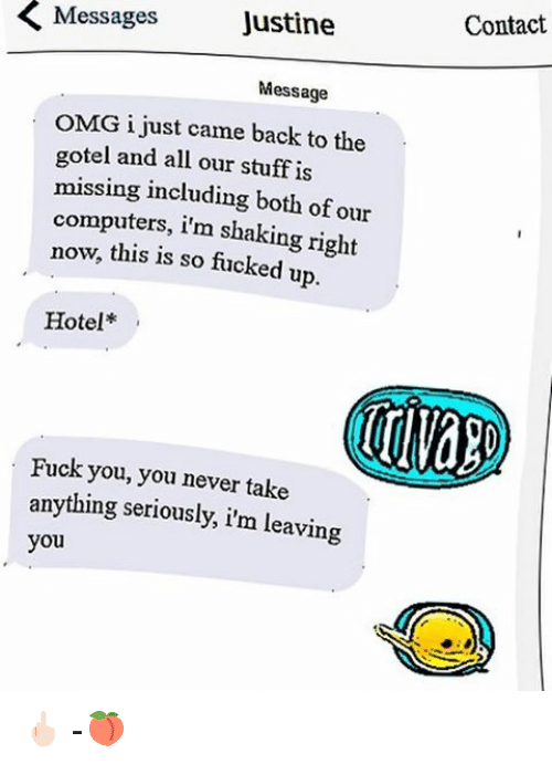 Computers, Fuck You, and Memes: Messages  Justine  Message  OMG i just came back to the  gotel and all our stuff is  missing including both of our  computers, im shaking right  now, this is so fucked up.  Hotel  Fuck you, you never take  anything seriously, i'm leaving  you  Contact 🖕🏻 -🍑