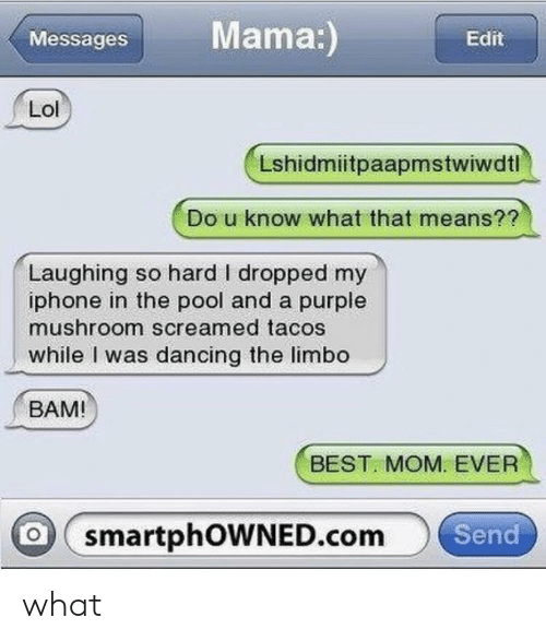 Dancing, Iphone, and Lol: Messages Mama  Edit  Lol  Lshidmiitpaapmstwiwdtl  Do u know what that means??  Laughing so hard I dropped my  iphone in the pool and a purple  mushroom screamed tacos  while was dancing the limbo  BAM!  BEST MOM. EVER  O smartphOWNED.com  Send what
