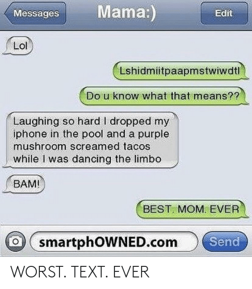 Dancing, Iphone, and Lol: Messages Mama  Edit  Lol  Lshidmiitpaapmstwiwdtl  Do u know what that means?8  Laughing so hard I dropped my  iphone in the pool and a purple  while I was dancing the limbo  BAM!  mushroom screamed tacos  BEST MOM EVER  o smartphOWNED.comSend WORST. TEXT. EVER