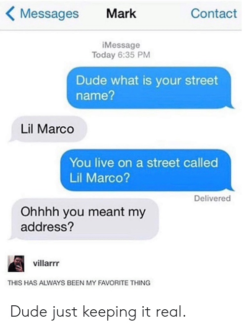 Dank, Dude, and Live: Messages Mark  Contact  iMessage  Today 6:35 PM  Dude what is your street  name?  Lil Marco  You live on a street called  Lil Marco?  Delivered  Ohhhh you meant my  address?  villarrr  THIS HAS ALWAYS BEEN MY FAVORITE THING Dude just keeping it real.