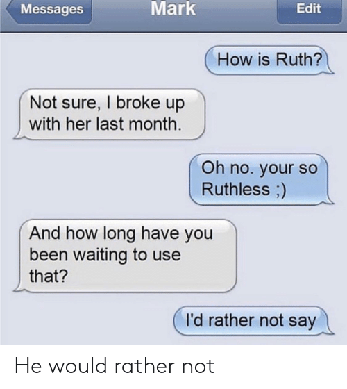 Ruthless, Waiting..., and Bad Fake Texts: Messages  Mark  Edit  How is Ruth?  Not sure, I broke up  with her last month.  Oh no. your so  Ruthless)  And how long have you  been waiting to use  that?  I'd rather not say He would rather not