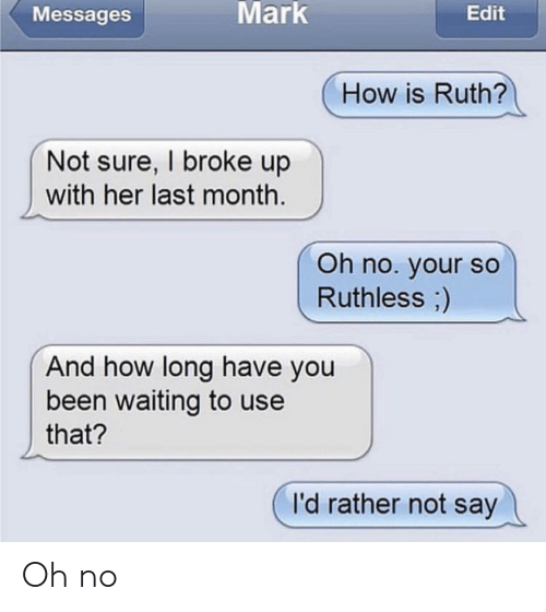 Ruthless, Waiting..., and Been: Messages  Mark  Edit  How is Ruth?  Not sure, I broke up  with her last month.  Oh no. your so  Ruthless)  And how long have you  been waiting to use  that?  I'd rather not say Oh no