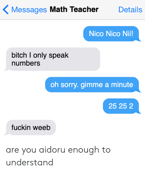 Anime, Bitch, and Sorry: Messages Math Teacher  Details  Nico Nico Nii!  bitch I only speak  numbers  oh sorry.gimme a minute  25 25 2  fuckin weeb are you aidoru enough to understand