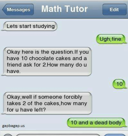 Chocolate, Math, and Okay: Messages Math Tutor Edit  Lets start studying  Ugh, fine  Okay here is the question. If you  have 10 chocolate cakes and a  friend ask for 2.How many do u  have  10  Okay,well if someone forcibly  takes 2 of the cakes,how many  for u have left?  10 and a dead body  gapbagap.us