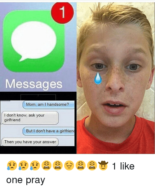 Memes, Girlfriend, and Mom: Messages  Mom, am I handsome?  I don't know, ask your  girlfriend  But I don't have a girlfrien  Then you have your answer 😥😥😥😩😩😔😩😩🤠 1 like one pray