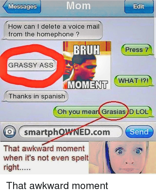 Ass, Bruh, and Lol: Messages  Mom  Edit  How can I delete a voice mail  from the homephone?  BRUH  Press 7  GRASSY ASS  WHAT !?!  MOMENT  Thanks in spanish  Oh you meart Grasias)D LOL  O smartphOWNED.com Senc  That awkward moment  when it's not even spelt  right.