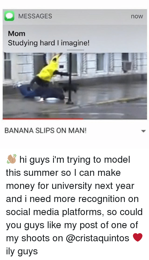 Money, Social Media, and Summer: MESSAGES  Mom  Studying hard I imagine!  BANANA SLIPS ON MAN!  nOW 👋🏽 hi guys i'm trying to model this summer so I can make money for university next year and i need more recognition on social media platforms, so could you guys like my post of one of my shoots on @cristaquintos ❤️ ily guys