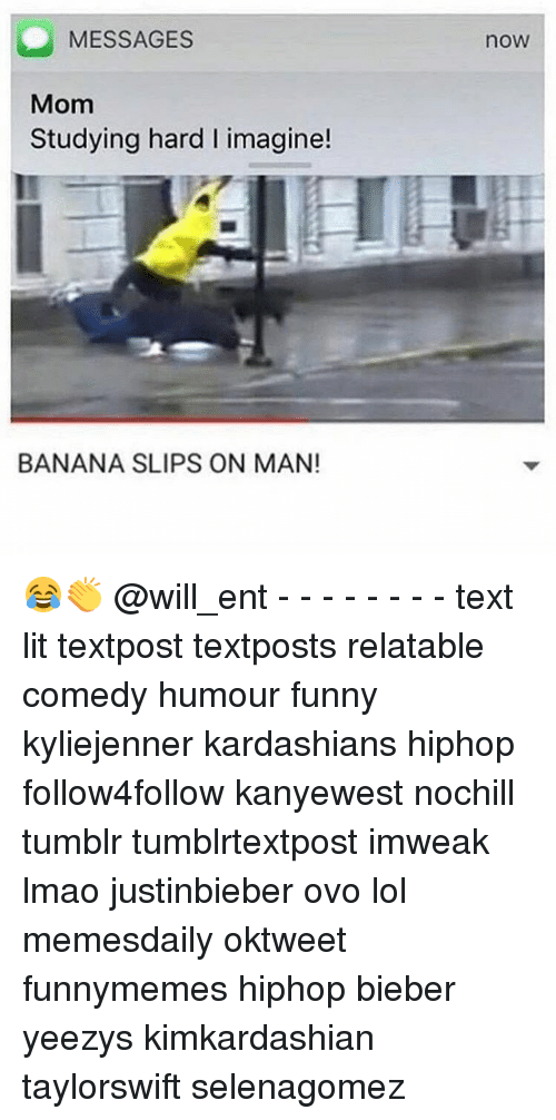 Funny, Kardashians, and Lit: MESSAGES  Mom  Studying hard l imagine!  BANANA SLIPS ON MAN!  now 😂👏 @will_ent - - - - - - - - text lit textpost textposts relatable comedy humour funny kyliejenner kardashians hiphop follow4follow kanyewest nochill tumblr tumblrtextpost imweak lmao justinbieber ovo lol memesdaily oktweet funnymemes hiphop bieber yeezys kimkardashian taylorswift selenagomez