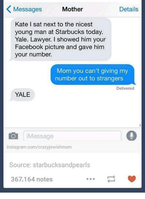 Facebook, Instagram, and Lawyer: Messages  Mother  Details  K Kate I sat next to the nicest  young man at Starbucks today.  Yale. Lawyer. I showed him your  Facebook picture and gave him  your number.  Mom you can't giving my  number out to strangers  Delivered  YALE  CO Message  instagram.com/crazyjewishmom  Source: starbucks and pearls  367,164 notes