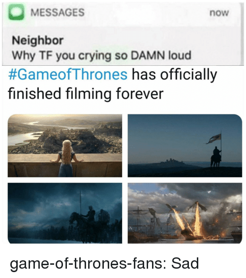 Crying, Game of Thrones, and Tumblr: MESSAGES  Neighbor  Why TF you crying so DAMN loud  #GameofThrones has officially  finished filming forever  now game-of-thrones-fans:  Sad