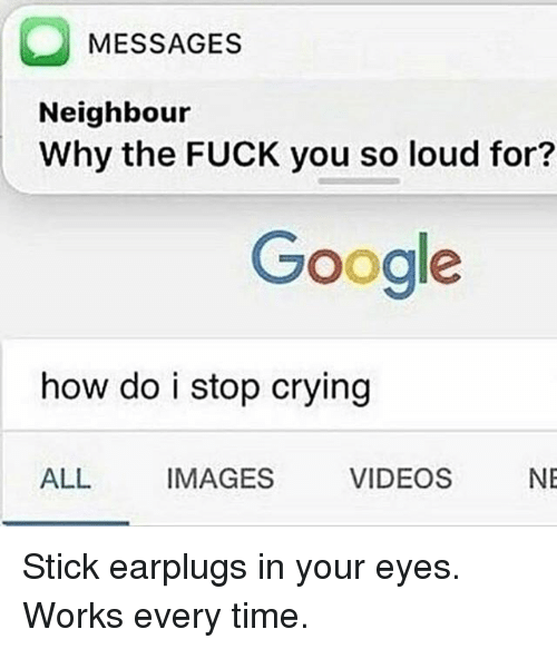 Fuck You, Google, and Memes: MESSAGES  Neighbour  Why the FUCK you so loud for?  Google  how do i stop cryingg  ALL  IMAGES  VIDEOS  NE Stick earplugs in your eyes. Works every time.