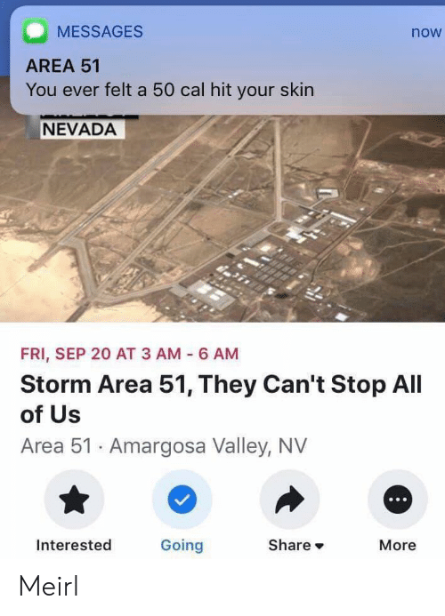 MeIRL, Area 51, and Storm: MESSAGES  now  AREA 51  You ever felt a 50 cal hit your skin  NEVADA  FRI, SEP 20 AT 3 AM  6 AM  Storm Area 51, They Can't Stop All  of Us  Area 51 Amargosa Valley, NV  Going  Share  Interested  More Meirl