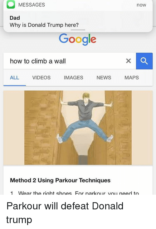 Climbing, Donald Trump, and Memes: MESSAGES  noW  Dad  Why is Donald Trump here?  Google  how to climb a wall  IMAGES  NEWS  MAPS  ALL  VIDEOS  Method 2 Using Parkour Techniques  1 MWear the right shoes For park our you need to Parkour will defeat Donald trump