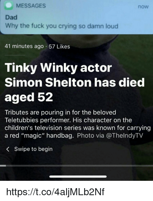 "Crying, Dad, and Fuck You: MESSAGES  now  Dad  Why the fuck you crying so damn loud  41 minutes ago 57 Likes  Tinky Winky actor  Simon Shelton has died  aged 52  Tributes are pouring in for the beloved  Teletubbies performer. His character on the  children's television series was known for carrying  a red ""magic"" handbag. Photo via @ThelndyTV  < Swipe to begin https://t.co/4aljMLb2Nf"