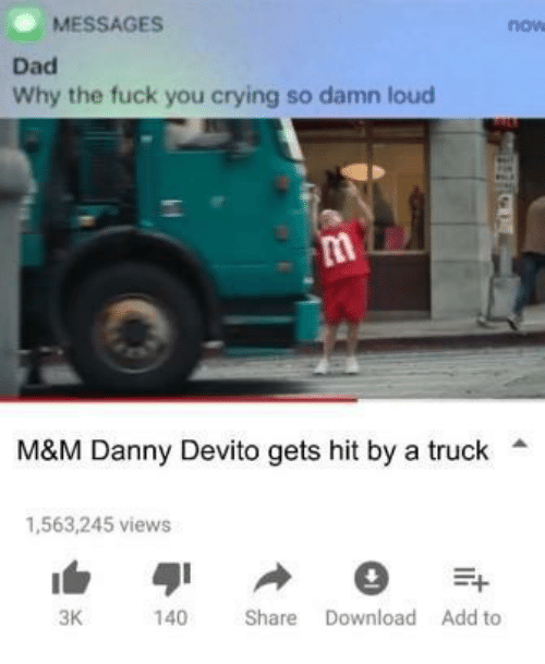 Crying, Dad, and Fuck You: MESSAGES  now  Dad  Why the fuck you crying so damn loud  M&M Danny Devito gets hit by a truck  1,563,245 views  3K  140 Share Download Add to