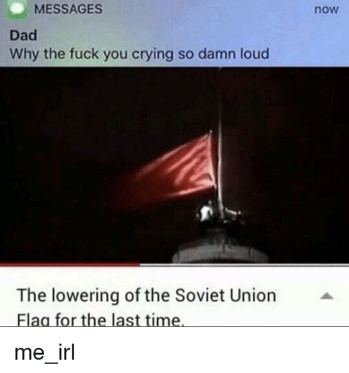 Crying, Dad, and Fuck You: MESSAGES  now  Dad  Why the fuck you crying so damn loud  The lowering of the Soviet Union  Flaa for the last time