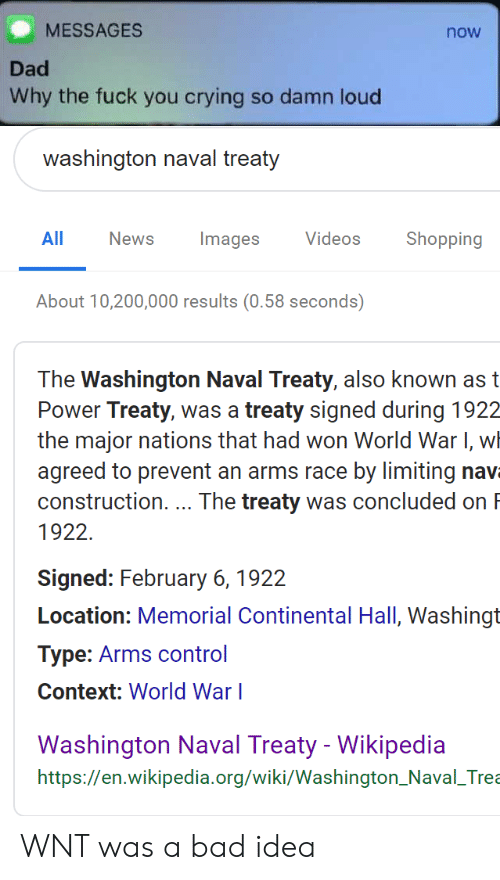 Bad, Crying, and Dad: MESSAGES  now  Dad  Why the fuck you crying so damn loud  washington naval treaty  All NewsImages Videos  Shopping  About 10,200,000 results (0.58 seconds)  The Washington Naval Treaty, also known ast  Power Treaty, was a treaty signed during 1922  the major nations that had won World WarI, wh  agreed to prevent an arms race by limiting nav  construction. The treaty was concluded on  1922  Signed: February 6, 1922  Location: Memorial Continental Hall, Washingt  Type: Arms control  Context: World War l  Washinaton Naval Treaty- Wikipedia  https://en.wikipedia.org/wiki/Washington_Naval_Trea WNT was a bad idea