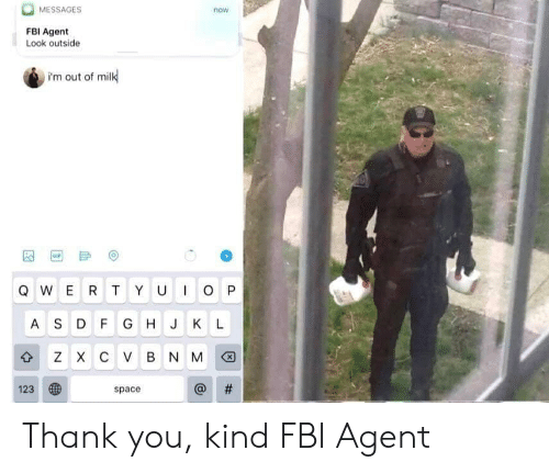 Fbi, Gif, and Thank You: MESSAGES  now  FBI Agent  Look outside  i'm out of milk  GIF  QWERT YU OP  A SD F G H J K L  3 Z х с V в NM  #  123  space  X Thank you, kind FBI Agent