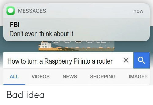 Bad, Fbi, and News: MESSAGES  now  FBI  Don't even think about it  How to turn a Raspberry Pi into a router X  ALL VIDEOS NEWS SHOPPING IMAGES Bad idea