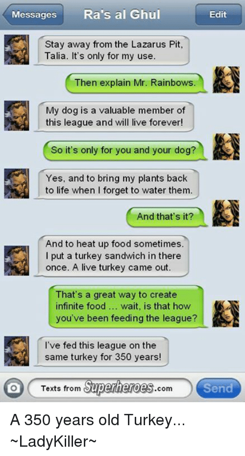Memes, Superhero, and Heat: Messages  Ra's al Ghul  Edit  Stay away from the Lazarus Pit,  Talia. It's only for my use.  Then explain Mr. Rainbows.  My dog is a valuable member of  this league and will live forever  So it's only for you and your dog?  Yes, and to bring my plants back  to life when I forget to water them.  And that's it?  And to heat up food sometimes.  I put a turkey sandwich in there  once. A live turkey came out.  That's a great way to create  infinite food  wait, is that how  you've been feeding the league?  I've fed this league on the  same turkey for 350 years!  Superheroes  Send  lO Texts from  com A 350 years old Turkey...  ~LadyKiller~