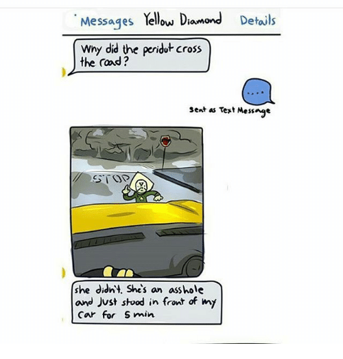 Memes, Diamond, and 🤖: Messages  Yellow Diamond  Details  why did the peridutcross  the road?  sent as vert Message  she didnt. She's an asshole  and Just stood in front of my  Car for S min.